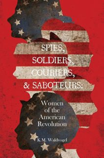 Spies, Soldiers, Couriers and Saboteurs: Women of the American Revolution